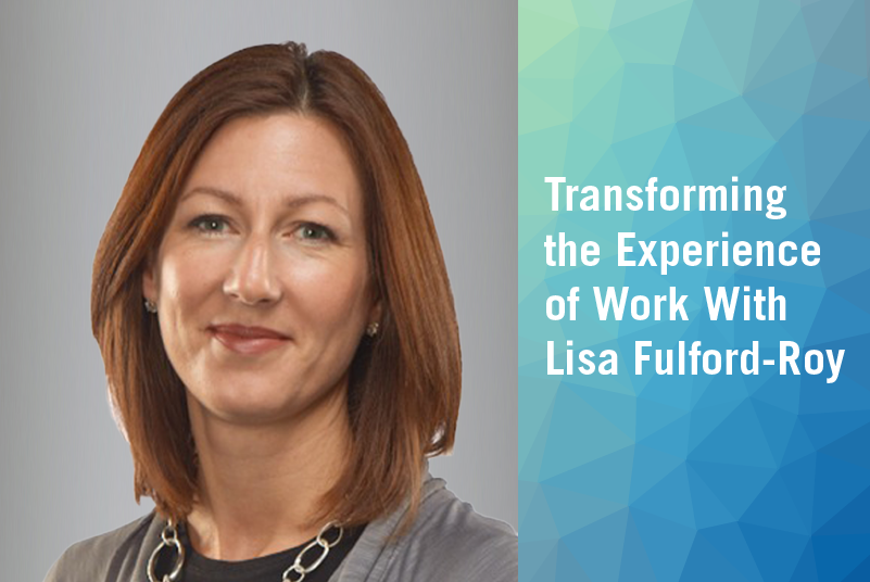Transforming the Experience Of Work With Lisa Fulford-Roy